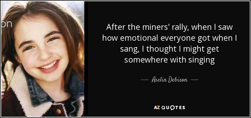 After the miners' rally, when I saw how emotional everyone got when I sang, I thought I might get somewhere with singing - Aselin Debison
