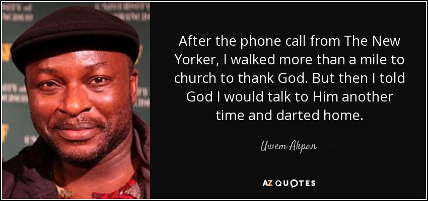After the phone call from The New Yorker, I walked more than a mile to church to thank God. But then I told God I would talk to Him another time and darted home. - Uwem Akpan