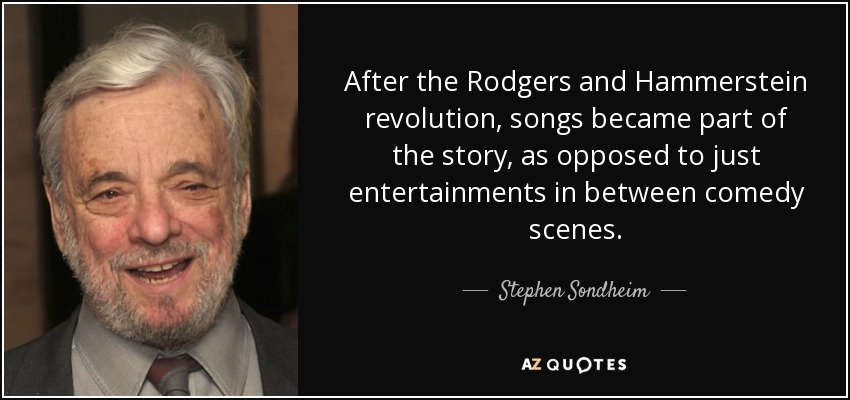 After the Rodgers and Hammerstein revolution, songs became part of the story, as opposed to just entertainments in between comedy scenes. - Stephen Sondheim