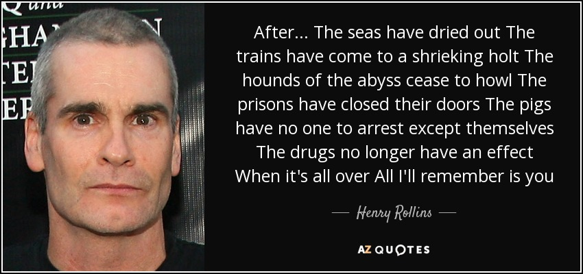 After... The seas have dried out The trains have come to a shrieking holt The hounds of the abyss cease to howl The prisons have closed their doors The pigs have no one to arrest except themselves The drugs no longer have an effect When it's all over All I'll remember is you - Henry Rollins