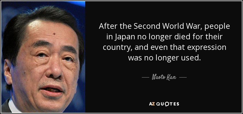 After the Second World War, people in Japan no longer died for their country, and even that expression was no longer used. - Naoto Kan