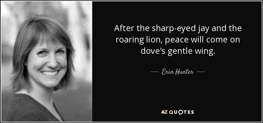 After the sharp-eyed jay and the roaring lion, peace will come on dove's gentle wing. - Erin Hunter