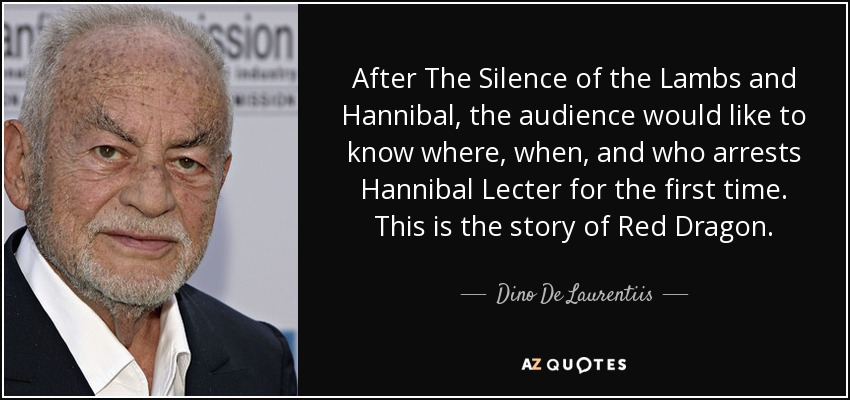 After The Silence of the Lambs and Hannibal, the audience would like to know where, when, and who arrests Hannibal Lecter for the first time. This is the story of Red Dragon. - Dino De Laurentiis