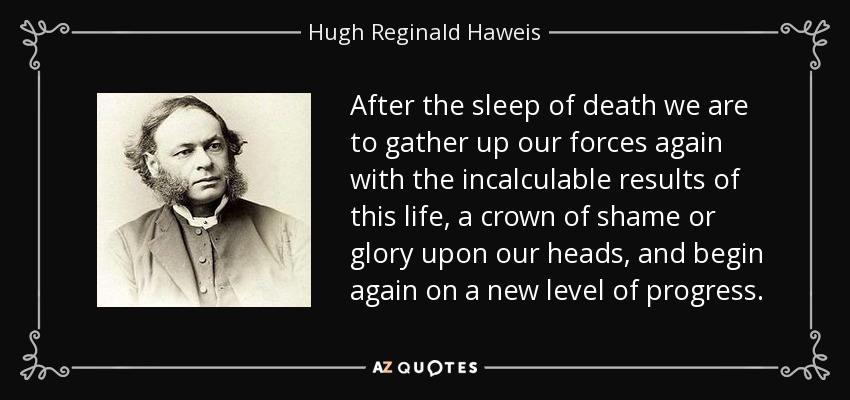 After the sleep of death we are to gather up our forces again with the incalculable results of this life, a crown of shame or glory upon our heads, and begin again on a new level of progress. - Hugh Reginald Haweis