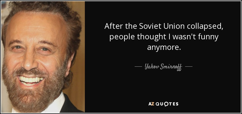 After the Soviet Union collapsed, people thought I wasn't funny anymore. - Yakov Smirnoff