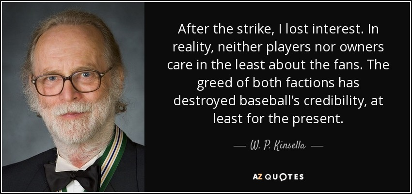 After the strike, I lost interest. In reality, neither players nor owners care in the least about the fans. The greed of both factions has destroyed baseball's credibility, at least for the present. - W. P. Kinsella