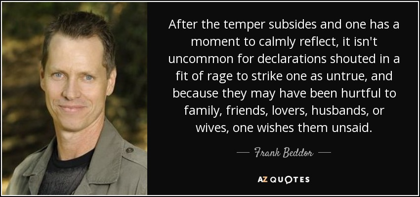 After the temper subsides and one has a moment to calmly reflect, it isn't uncommon for declarations shouted in a fit of rage to strike one as untrue, and because they may have been hurtful to family, friends, lovers, husbands, or wives, one wishes them unsaid. - Frank Beddor