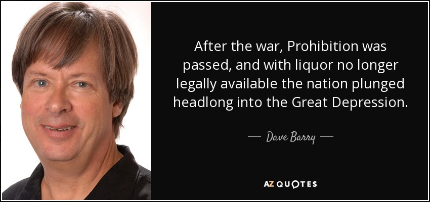 After the war, Prohibition was passed, and with liquor no longer legally available the nation plunged headlong into the Great Depression. - Dave Barry