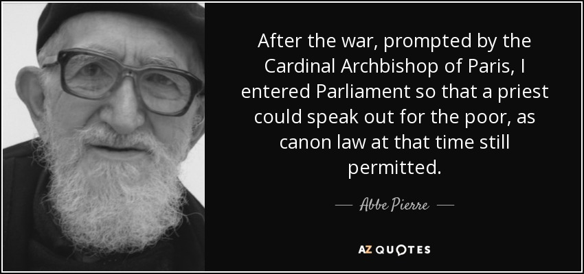 After the war, prompted by the Cardinal Archbishop of Paris, I entered Parliament so that a priest could speak out for the poor, as canon law at that time still permitted. - Abbe Pierre