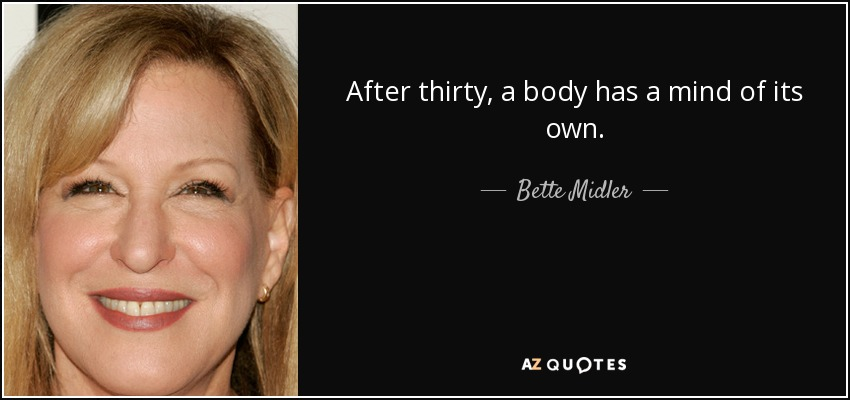 After thirty, a body has a mind of its own. - Bette Midler