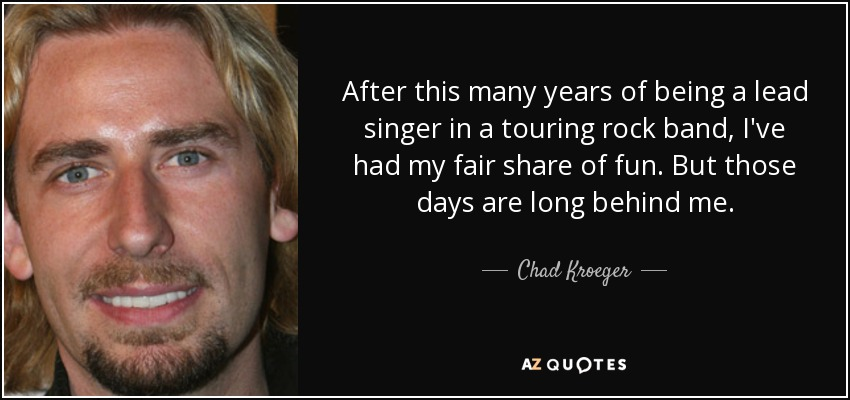 After this many years of being a lead singer in a touring rock band, I've had my fair share of fun. But those days are long behind me. - Chad Kroeger