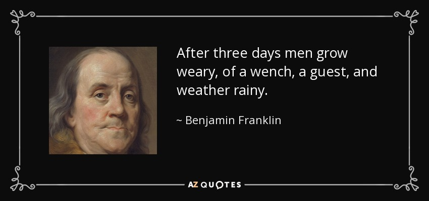 After three days men grow weary, of a wench, a guest, and weather rainy. - Benjamin Franklin