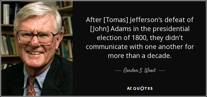After [Tomas] Jefferson's defeat of [John] Adams in the presidential election of 1800, they didn't communicate with one another for more than a decade. - Gordon S. Wood