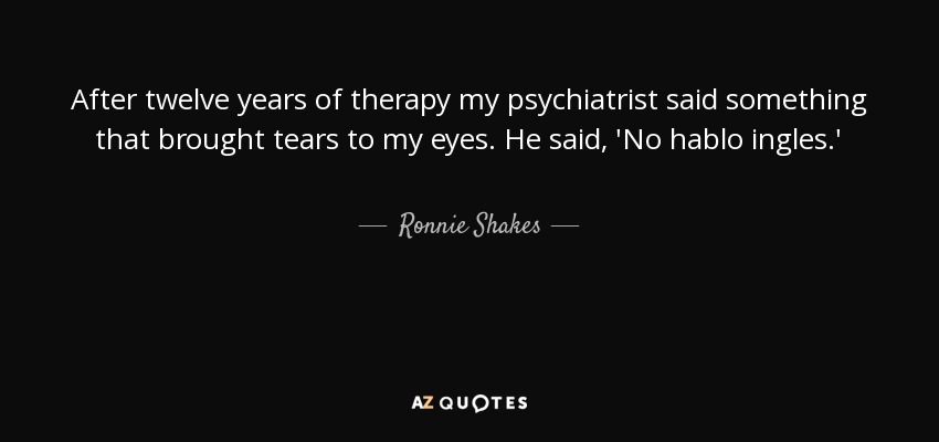 After twelve years of therapy my psychiatrist said something that brought tears to my eyes. He said, 'No hablo ingles.' - Ronnie Shakes
