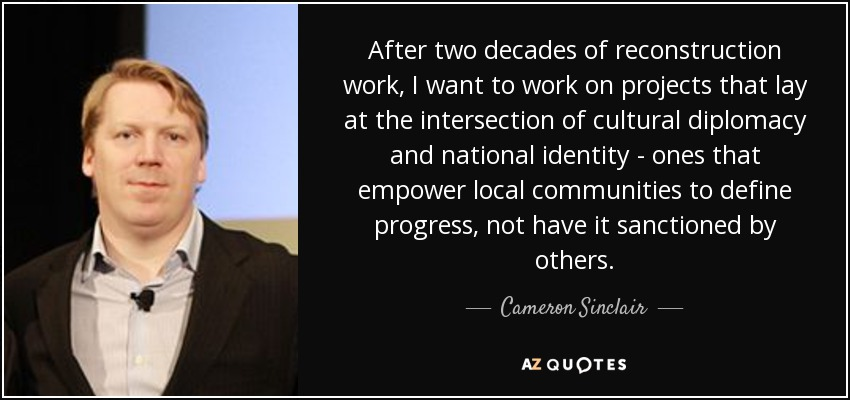 After two decades of reconstruction work, I want to work on projects that lay at the intersection of cultural diplomacy and national identity - ones that empower local communities to define progress, not have it sanctioned by others. - Cameron Sinclair