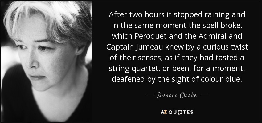 After two hours it stopped raining and in the same moment the spell broke, which Peroquet and the Admiral and Captain Jumeau knew by a curious twist of their senses, as if they had tasted a string quartet, or been, for a moment, deafened by the sight of colour blue. - Susanna Clarke
