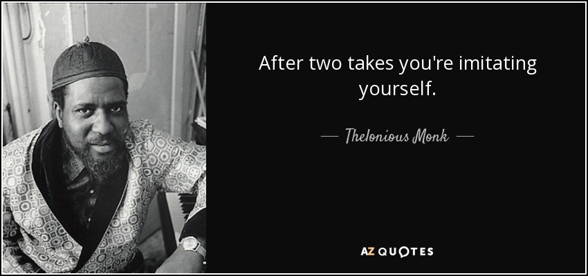 After two takes you're imitating yourself. - Thelonious Monk