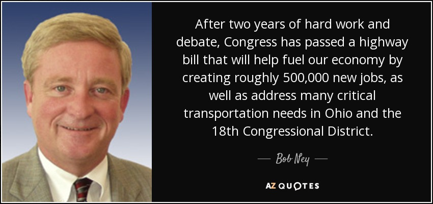After two years of hard work and debate, Congress has passed a highway bill that will help fuel our economy by creating roughly 500,000 new jobs, as well as address many critical transportation needs in Ohio and the 18th Congressional District. - Bob Ney