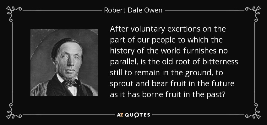 After voluntary exertions on the part of our people to which the history of the world furnishes no parallel, is the old root of bitterness still to remain in the ground, to sprout and bear fruit in the future as it has borne fruit in the past? - Robert Dale Owen