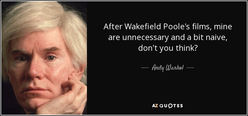 After Wakefield Poole's films, mine are unnecessary and a bit naive, don't you think? - Andy Warhol