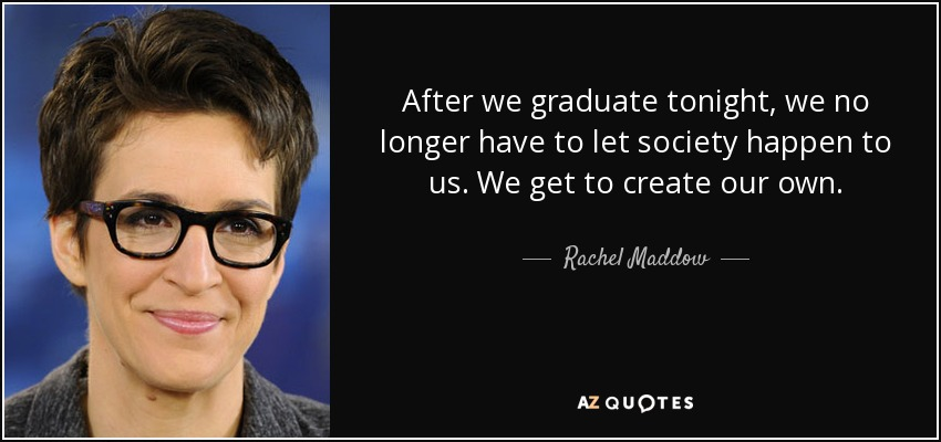 After we graduate tonight, we no longer have to let society happen to us. We get to create our own. - Rachel Maddow