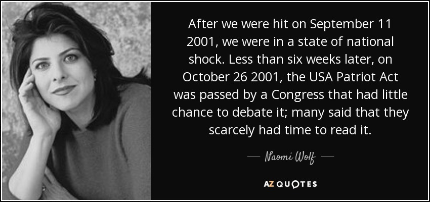 After we were hit on September 11 2001, we were in a state of national shock. Less than six weeks later, on October 26 2001, the USA Patriot Act was passed by a Congress that had little chance to debate it; many said that they scarcely had time to read it. - Naomi Wolf