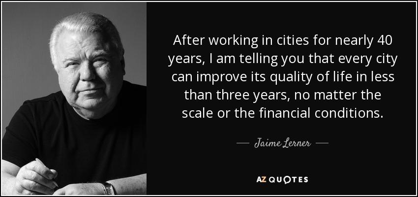 After working in cities for nearly 40 years, I am telling you that every city can improve its quality of life in less than three years, no matter the scale or the financial conditions. - Jaime Lerner