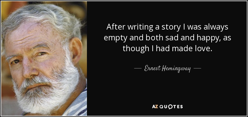 After writing a story I was always empty and both sad and happy, as though I had made love. - Ernest Hemingway