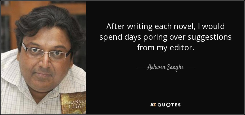 After writing each novel, I would spend days poring over suggestions from my editor. - Ashwin Sanghi