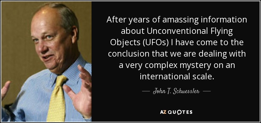 After years of amassing information about Unconventional Flying Objects (UFOs) I have come to the conclusion that we are dealing with a very complex mystery on an international scale. - John T. Schuessler