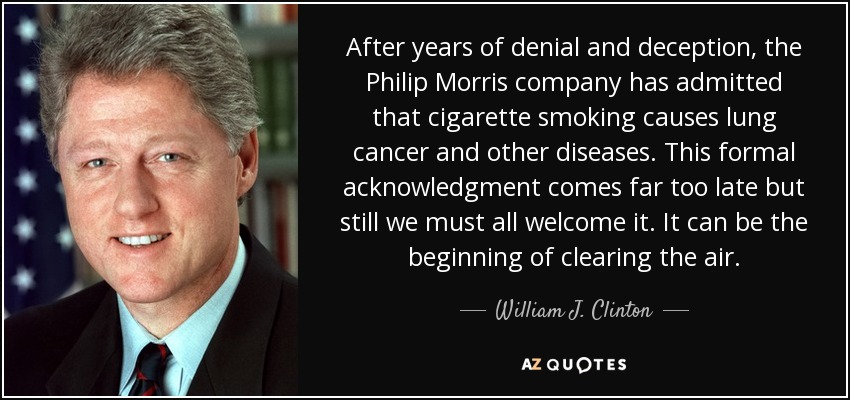 After years of denial and deception, the Philip Morris company has admitted that cigarette smoking causes lung cancer and other diseases. This formal acknowledgment comes far too late but still we must all welcome it. It can be the beginning of clearing the air. - William J. Clinton