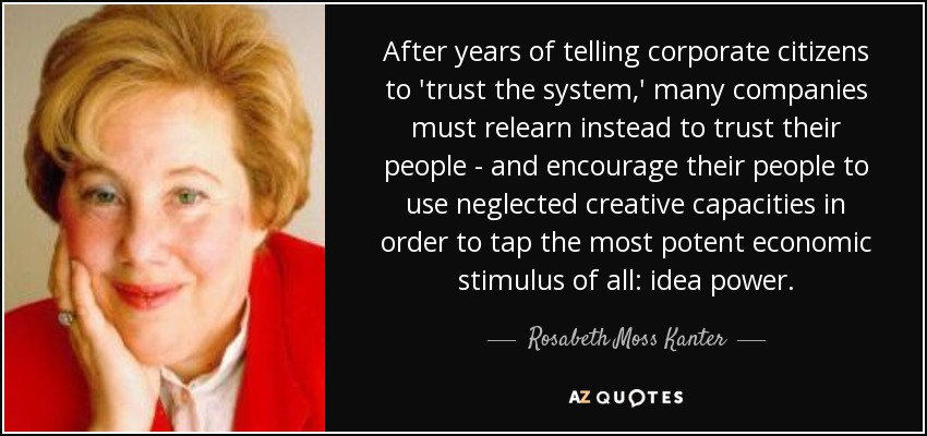 After years of telling corporate citizens to 'trust the system,' many companies must relearn instead to trust their people - and encourage their people to use neglected creative capacities in order to tap the most potent economic stimulus of all: idea power. - Rosabeth Moss Kanter