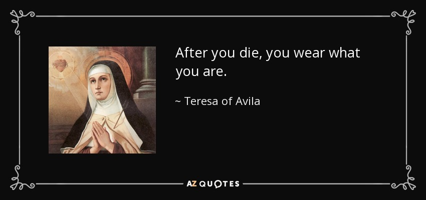 After you die, you wear what you are. - Teresa of Avila