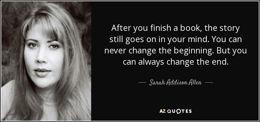 After you finish a book, the story still goes on in your mind. You can never change the beginning. But you can always change the end. - Sarah Addison Allen