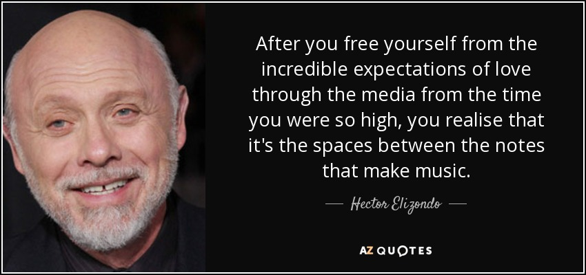 After you free yourself from the incredible expectations of love through the media from the time you were so high, you realise that it's the spaces between the notes that make music. - Hector Elizondo