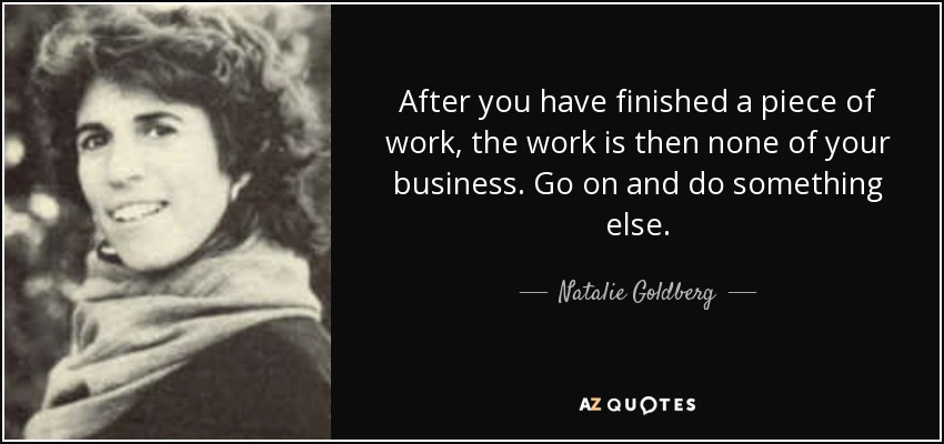 After you have finished a piece of work, the work is then none of your business. Go on and do something else. - Natalie Goldberg