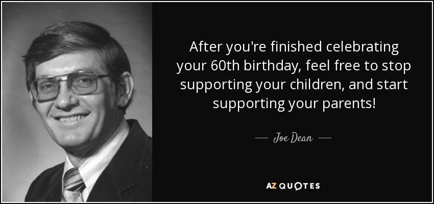 After you're finished celebrating your 60th birthday, feel free to stop supporting your children, and start supporting your parents! - Joe Dean