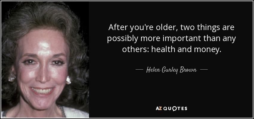 After you're older, two things are possibly more important than any others: health and money. - Helen Gurley Brown