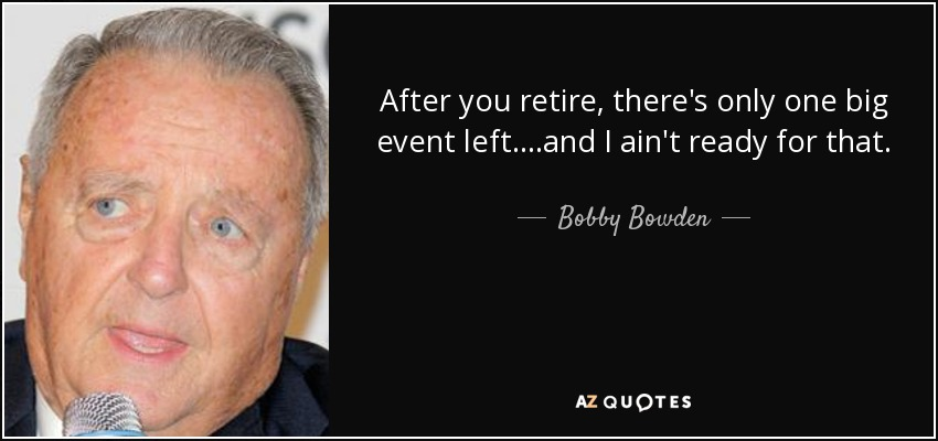 After you retire, there's only one big event left....and I ain't ready for that. - Bobby Bowden