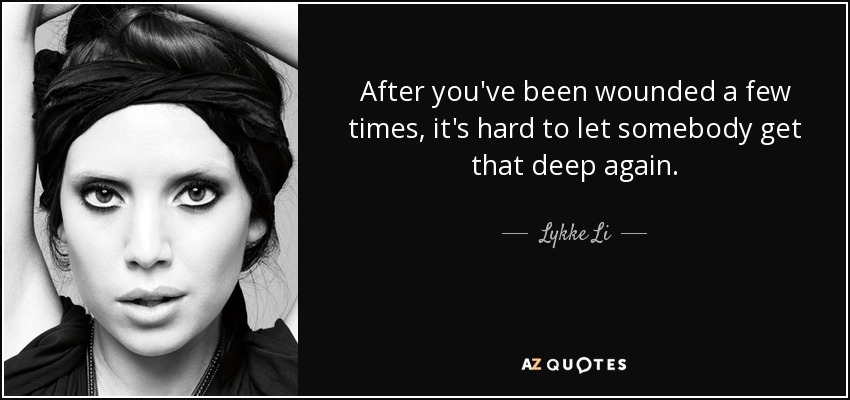 After you've been wounded a few times, it's hard to let somebody get that deep again. - Lykke Li