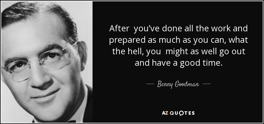 After you've done all the work and prepared as much as you can, what the hell, you might as well go out and have a good time. - Benny Goodman