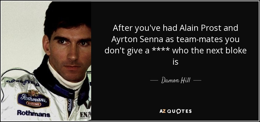 After you've had Alain Prost and Ayrton Senna as team-mates you don't give a **** who the next bloke is - Damon Hill