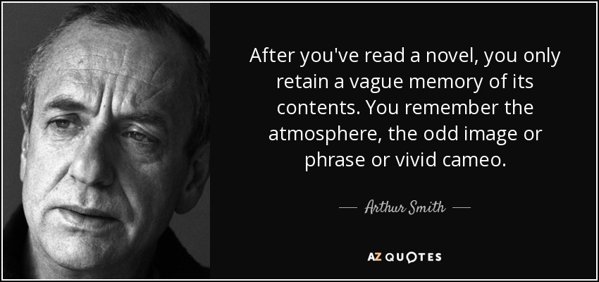 After you've read a novel, you only retain a vague memory of its contents. You remember the atmosphere, the odd image or phrase or vivid cameo. - Arthur Smith