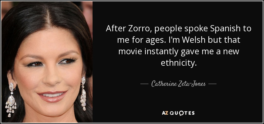 After Zorro, people spoke Spanish to me for ages. I'm Welsh but that movie instantly gave me a new ethnicity. - Catherine Zeta-Jones