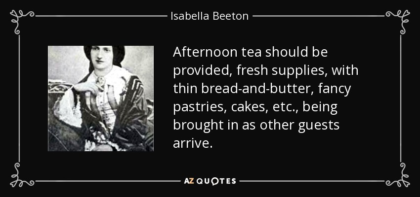 Afternoon tea should be provided, fresh supplies, with thin bread-and-butter, fancy pastries, cakes, etc., being brought in as other guests arrive. - Isabella Beeton
