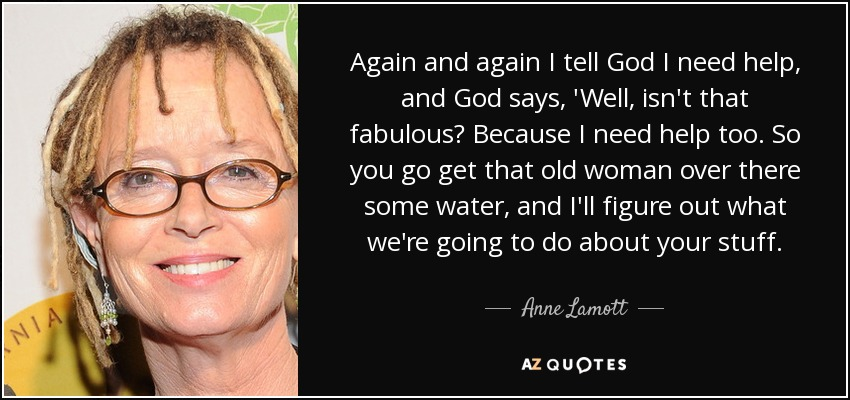 Again and again I tell God I need help, and God says, 'Well, isn't that fabulous? Because I need help too. So you go get that old woman over there some water, and I'll figure out what we're going to do about your stuff. - Anne Lamott