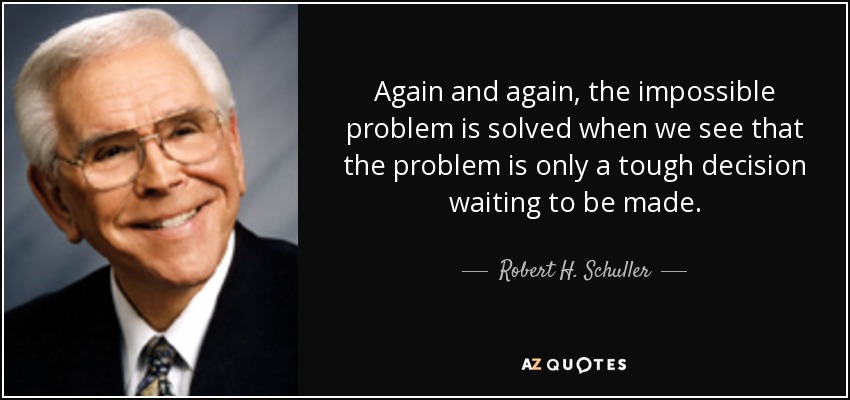 Again and again, the impossible problem is solved when we see that the problem is only a tough decision waiting to be made. - Robert H. Schuller