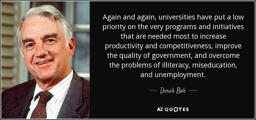 Again and again, universities have put a low priority on the very programs and initiatives that are needed most to increase productivity and competitiveness, improve the quality of government, and overcome the problems of illiteracy, miseducation, and unemployment. - Derek Bok
