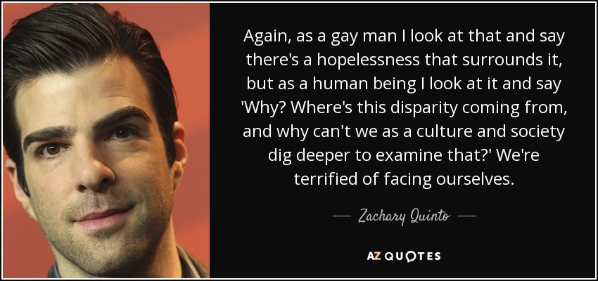 Again, as a gay man I look at that and say there's a hopelessness that surrounds it, but as a human being I look at it and say 'Why? Where's this disparity coming from, and why can't we as a culture and society dig deeper to examine that?' We're terrified of facing ourselves. - Zachary Quinto