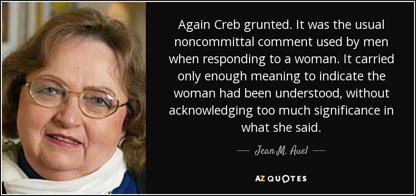 Again Creb grunted. It was the usual noncommittal comment used by men when responding to a woman. It carried only enough meaning to indicate the woman had been understood, without acknowledging too much significance in what she said. - Jean M. Auel